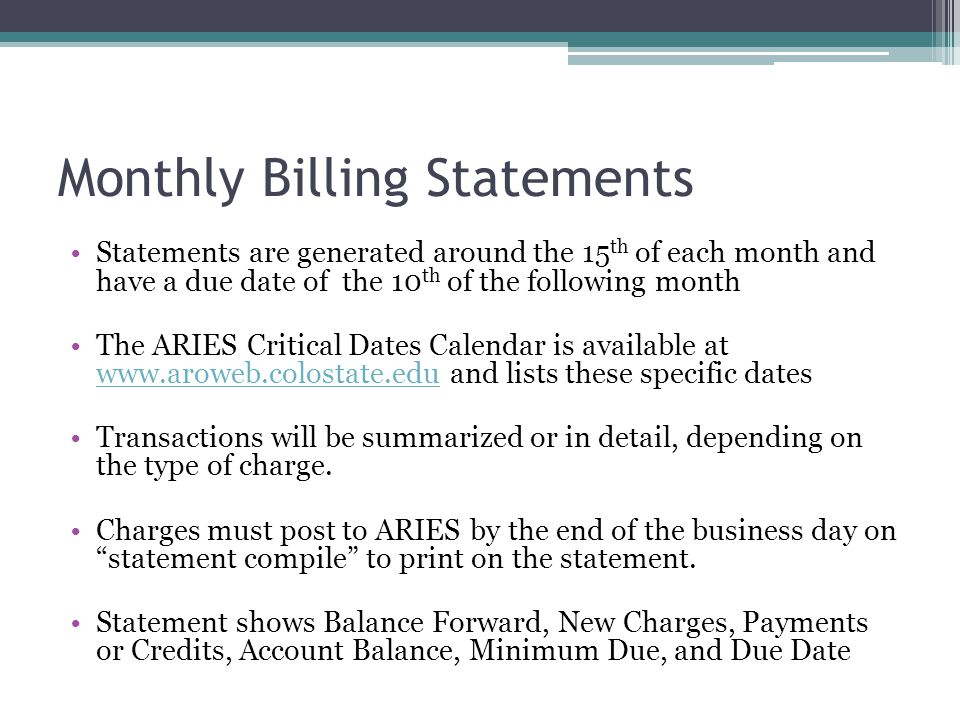 Monthly Billing Statements Statements are generated around the 15 th of each month and have a due date of the 10 th of the following month The ARIES Critical Dates Calendar is available at www.aroweb.colostate.edu and lists these specific dates www.aroweb.colostate.edu Transactions will be summarized or in detail, depending on the type of charge.