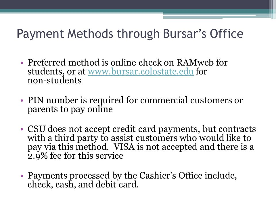 Payment Methods through Bursar's Office Preferred method is online check on RAMweb for students, or at www.bursar.colostate.edu for non-studentswww.bursar.colostate.edu PIN number is required for commercial customers or parents to pay online CSU does not accept credit card payments, but contracts with a third party to assist customers who would like to pay via this method.
