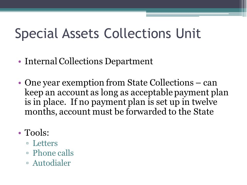 Special Assets Collections Unit Internal Collections Department One year exemption from State Collections – can keep an account as long as acceptable