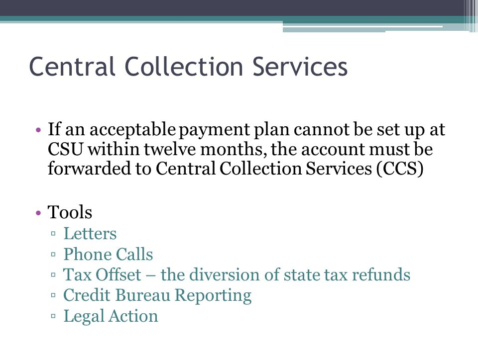 Central Collection Services If an acceptable payment plan cannot be set up at CSU within twelve months, the account must be forwarded to Central Colle
