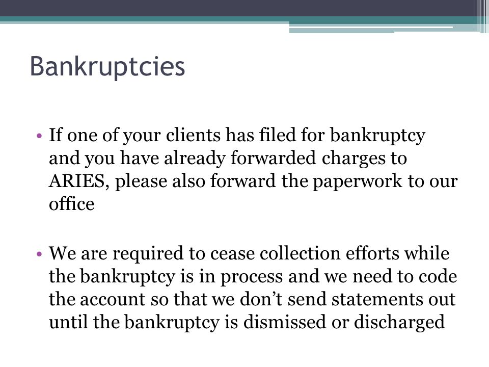 Bankruptcies If one of your clients has filed for bankruptcy and you have already forwarded charges to ARIES, please also forward the paperwork to our