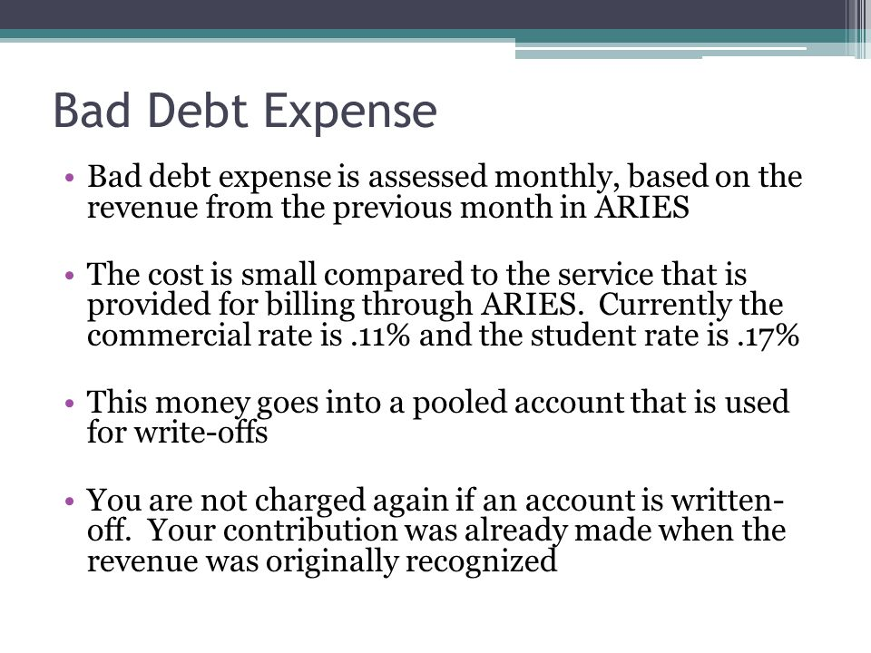 Bad Debt Expense Bad debt expense is assessed monthly, based on the revenue from the previous month in ARIES The cost is small compared to the service
