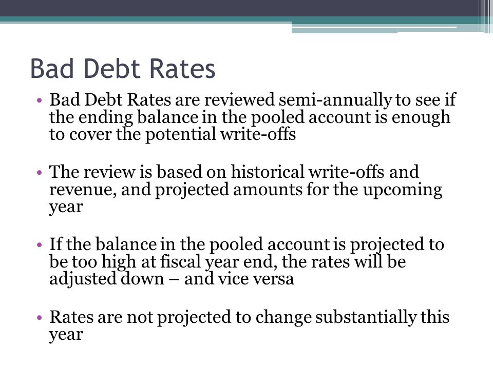 Bad Debt Rates Bad Debt Rates are reviewed semi-annually to see if the ending balance in the pooled account is enough to cover the potential write-off