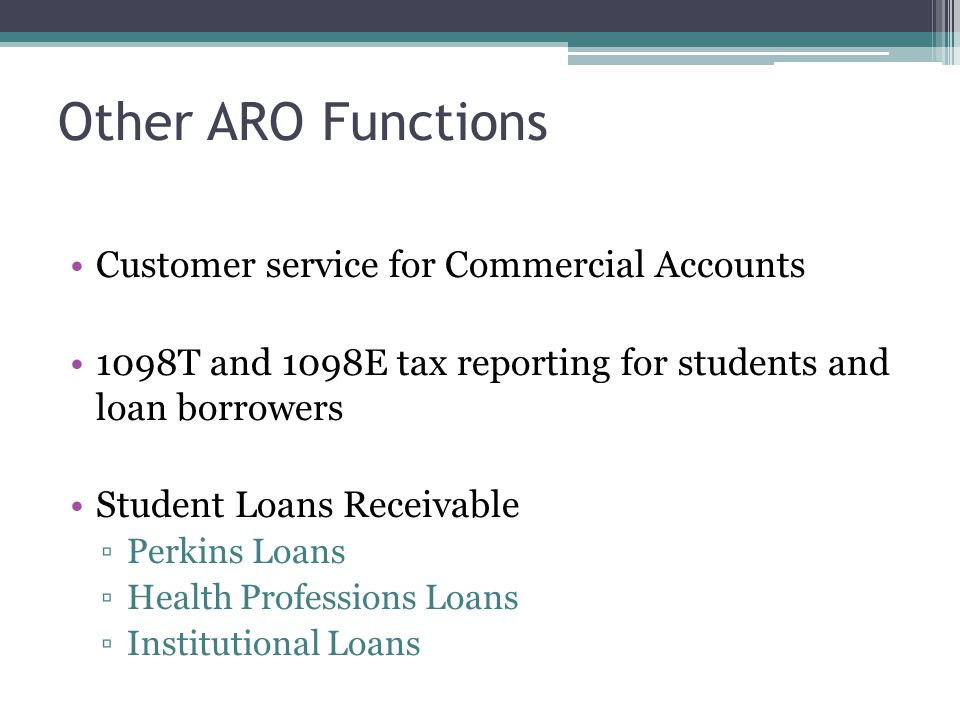 Other ARO Functions Customer service for Commercial Accounts 1098T and 1098E tax reporting for students and loan borrowers Student Loans Receivable ▫Perkins Loans ▫Health Professions Loans ▫Institutional Loans