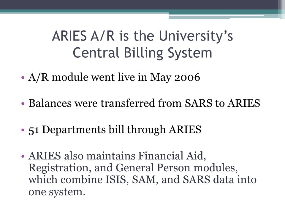 ARIES A/R is the University's Central Billing System A/R module went live in May 2006 Balances were transferred from SARS to ARIES 51 Departments bill