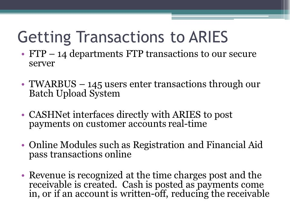 Getting Transactions to ARIES FTP – 14 departments FTP transactions to our secure server TWARBUS – 145 users enter transactions through our Batch Upload System CASHNet interfaces directly with ARIES to post payments on customer accounts real-time Online Modules such as Registration and Financial Aid pass transactions online Revenue is recognized at the time charges post and the receivable is created.