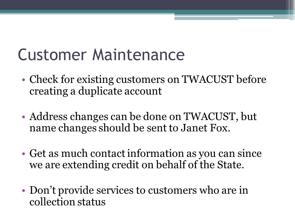 Customer Maintenance Check for existing customers on TWACUST before creating a duplicate account Address changes can be done on TWACUST, but name chan