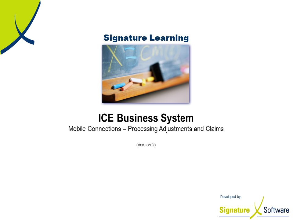 Signature Learning Developed by: ICE Business System Mobile Connections – Processing Adjustments and Claims (Version 2)