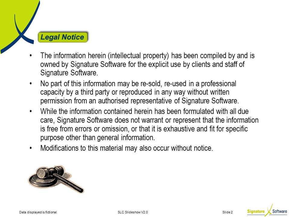 Data displayed is fictionalSLC Slideshow V2.0 Slide 2 The information herein (intellectual property) has been compiled by and is owned by Signature Software for the explicit use by clients and staff of Signature Software.