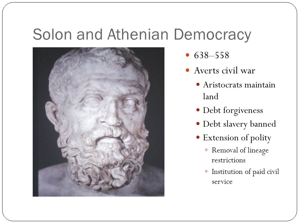 Solon and Athenian Democracy 638–558 Averts civil war Aristocrats maintain land Debt forgiveness Debt slavery banned Extension of polity Removal of li