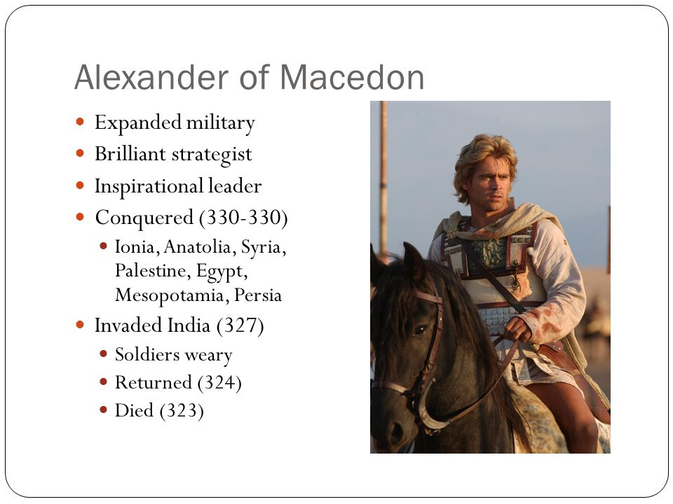 Alexander of Macedon Expanded military Brilliant strategist Inspirational leader Conquered (330-330) Ionia, Anatolia, Syria, Palestine, Egypt, Mesopot