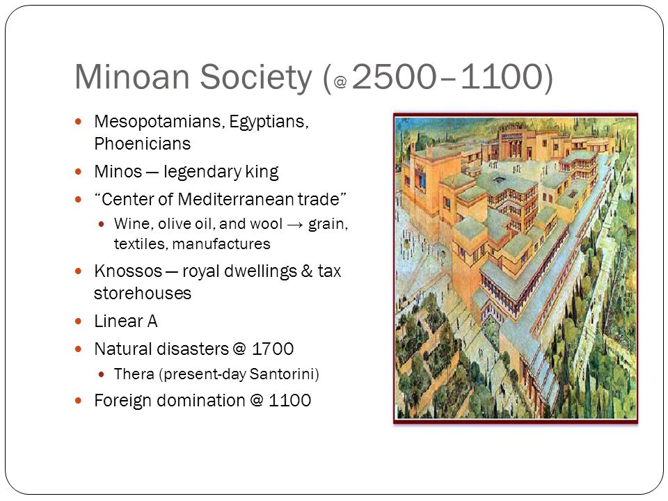"Minoan Society ( @ 2500–1100) Mesopotamians, Egyptians, Phoenicians Minos — legendary king ""Center of Mediterranean trade"" Wine, olive oil, and wool →"
