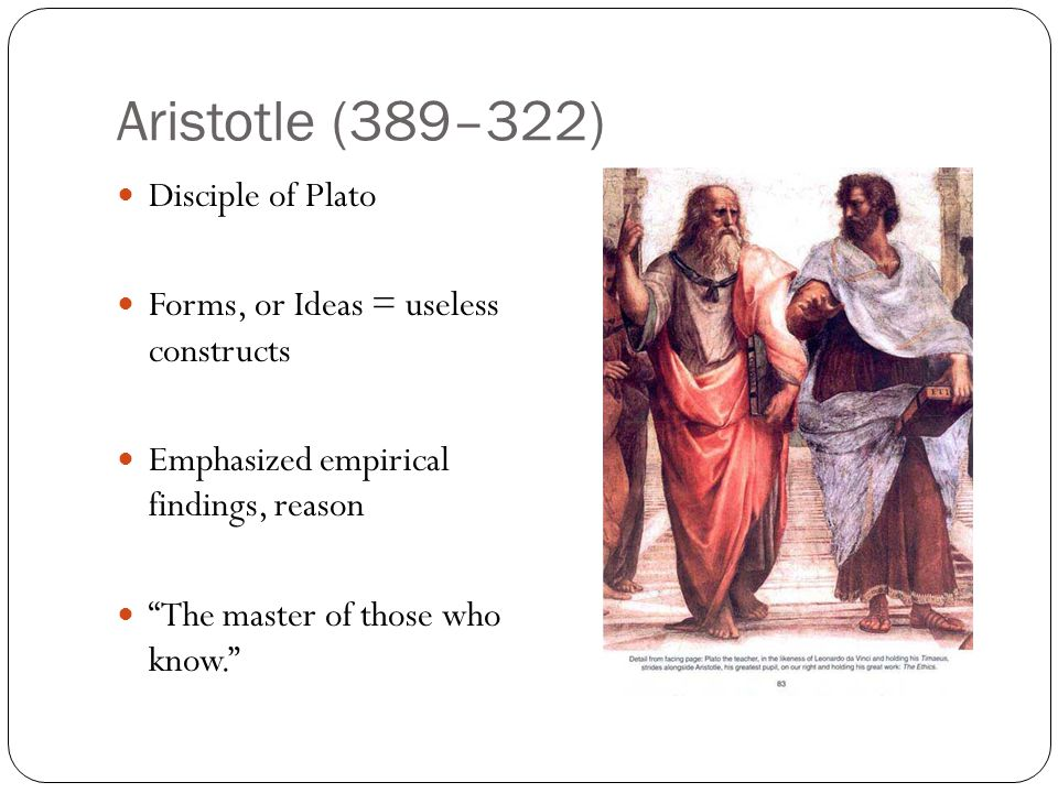 "Aristotle (389–322) Disciple of Plato Forms, or Ideas = useless constructs Emphasized empirical findings, reason ""The master of those who know."""