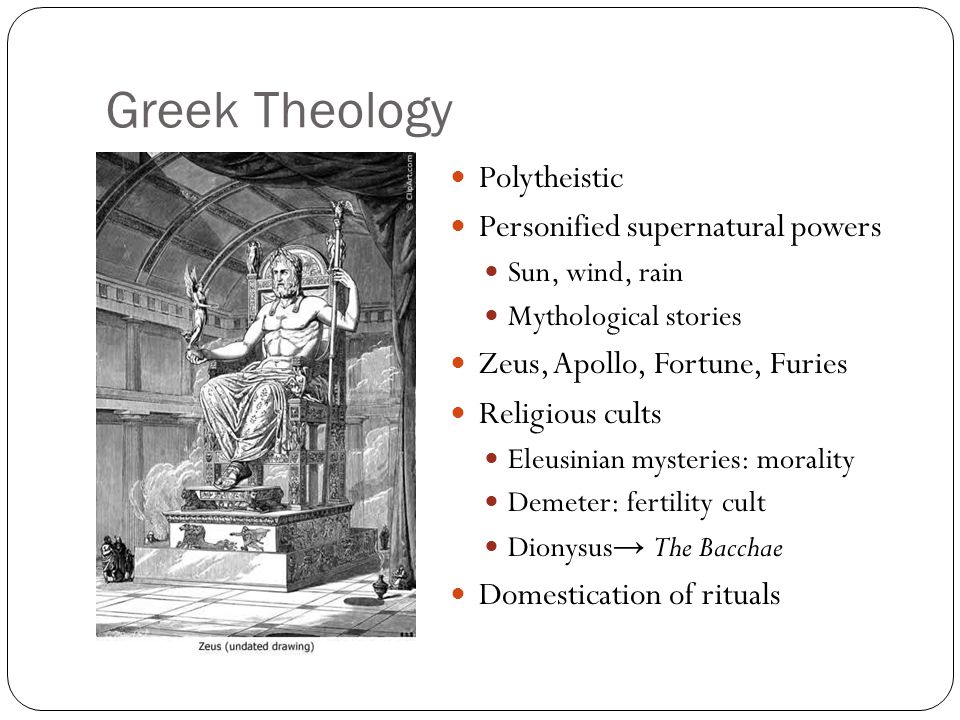 Greek Theology Polytheistic Personified supernatural powers Sun, wind, rain Mythological stories Zeus, Apollo, Fortune, Furies Religious cults Eleusin