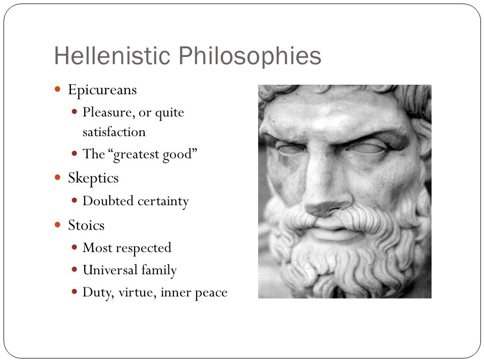 "Hellenistic Philosophies Epicureans Pleasure, or quite satisfaction The ""greatest good"" Skeptics Doubted certainty Stoics Most respected Universal fam"