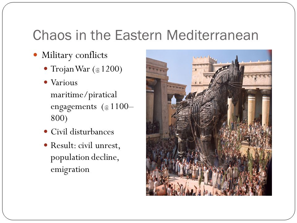 Chaos in the Eastern Mediterranean Military conflicts Trojan War ( @ 1200) Various maritime/piratical engagements ( @ 1100– 800) Civil disturbances Re
