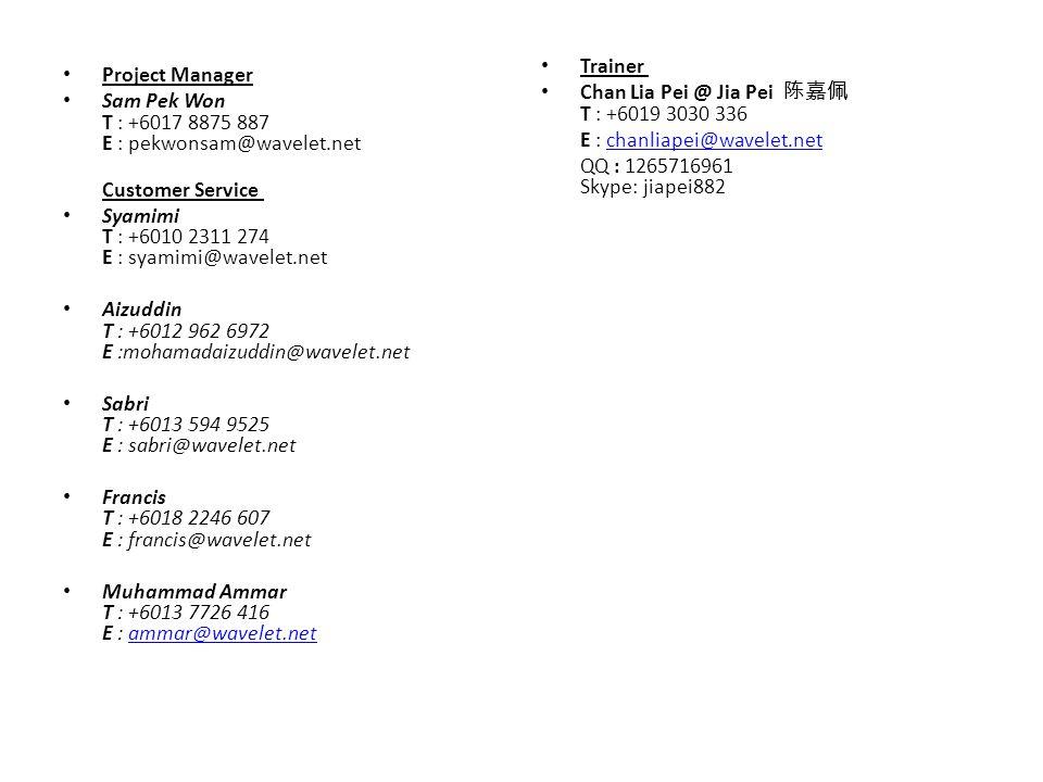 Project Manager Sam Pek Won T : +6017 8875 887 E : pekwonsam@wavelet.net Customer Service Syamimi T : +6010 2311 274 E : syamimi@wavelet.net Aizuddin T : +6012 962 6972 E :mohamadaizuddin@wavelet.net Sabri T : +6013 594 9525 E : sabri@wavelet.net Francis T : +6018 2246 607 E : francis@wavelet.net Muhammad Ammar T : +6013 7726 416 E : ammar@wavelet.netammar@wavelet.net Trainer Chan Lia Pei @ Jia Pei 陈嘉佩 T : +6019 3030 336 E : chanliapei@wavelet.netchanliapei@wavelet.net QQ : 1265716961 Skype: jiapei882