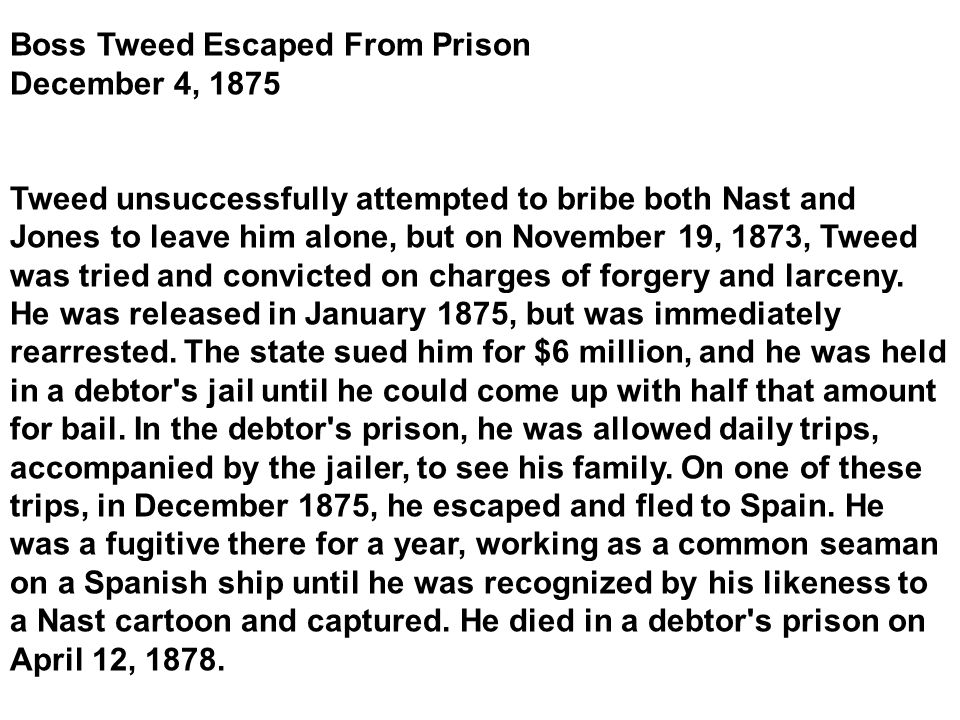 Boss Tweed Escaped From Prison December 4, 1875 Tweed unsuccessfully attempted to bribe both Nast and Jones to leave him alone, but on November 19, 1873, Tweed was tried and convicted on charges of forgery and larceny.
