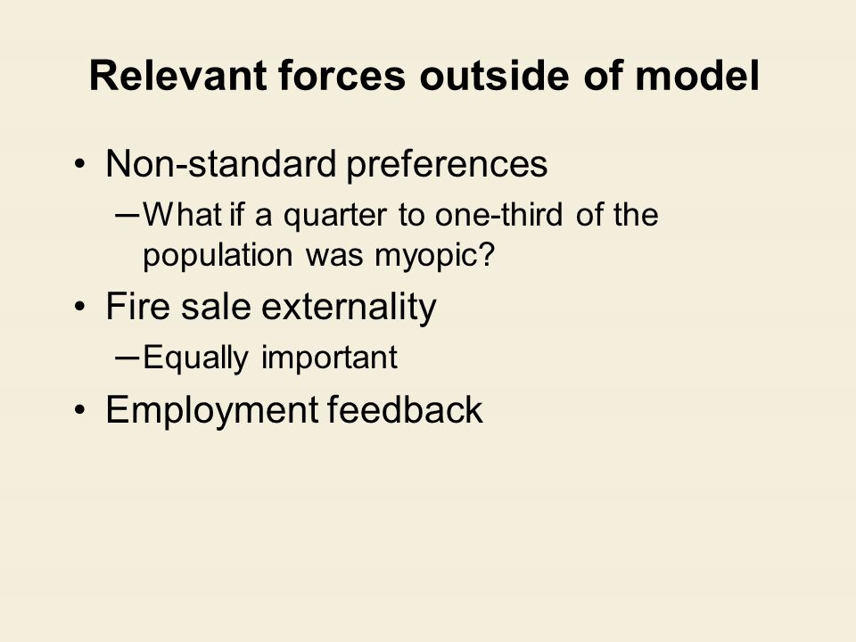 Relevant forces outside of model Non-standard preferences ─What if a quarter to one-third of the population was myopic? Fire sale externality ─Equally