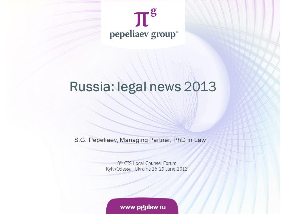 Слайд www.pgplaw.ru www.pgplaw.ru Russia: legal news 2013 S.G. Pepeliaev, Managing Partner, PhD in Law 8 th CIS Local Counsel Forum Kyiv/Odessa, Ukrai