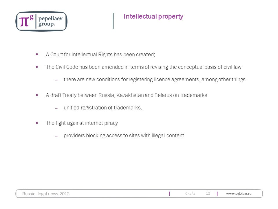 Слайд www.pgplaw.ru Intellectual property  A Court for Intellectual Rights has been created;  The Civil Code has been amended in terms of revising the conceptual basis of civil law — there are new conditions for registering licence agreements, among other things.