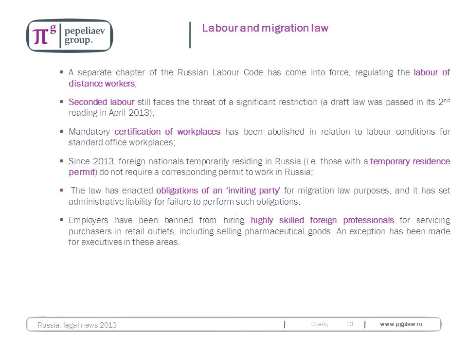 Слайд www.pgplaw.ru 13 Labour and migration law Russia: legal news 2013  A separate chapter of the Russian Labour Code has come into force, regulating the labour of distance workers;  Seconded labour still faces the threat of a significant restriction (a draft law was passed in its 2 nd reading in April 2013);  Mandatory certification of workplaces has been abolished in relation to labour conditions for standard office workplaces;  Since 2013, foreign nationals temporarily residing in Russia (i.e.