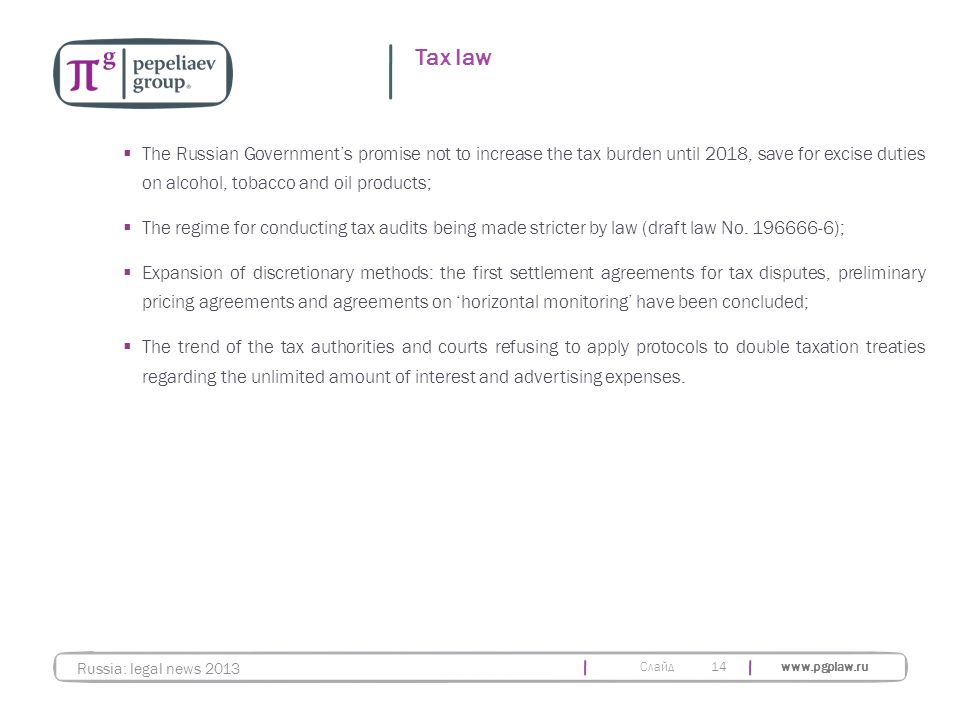 Слайд www.pgplaw.ru 14 Tax law Russia: legal news 2013  The Russian Government's promise not to increase the tax burden until 2018, save for excise d