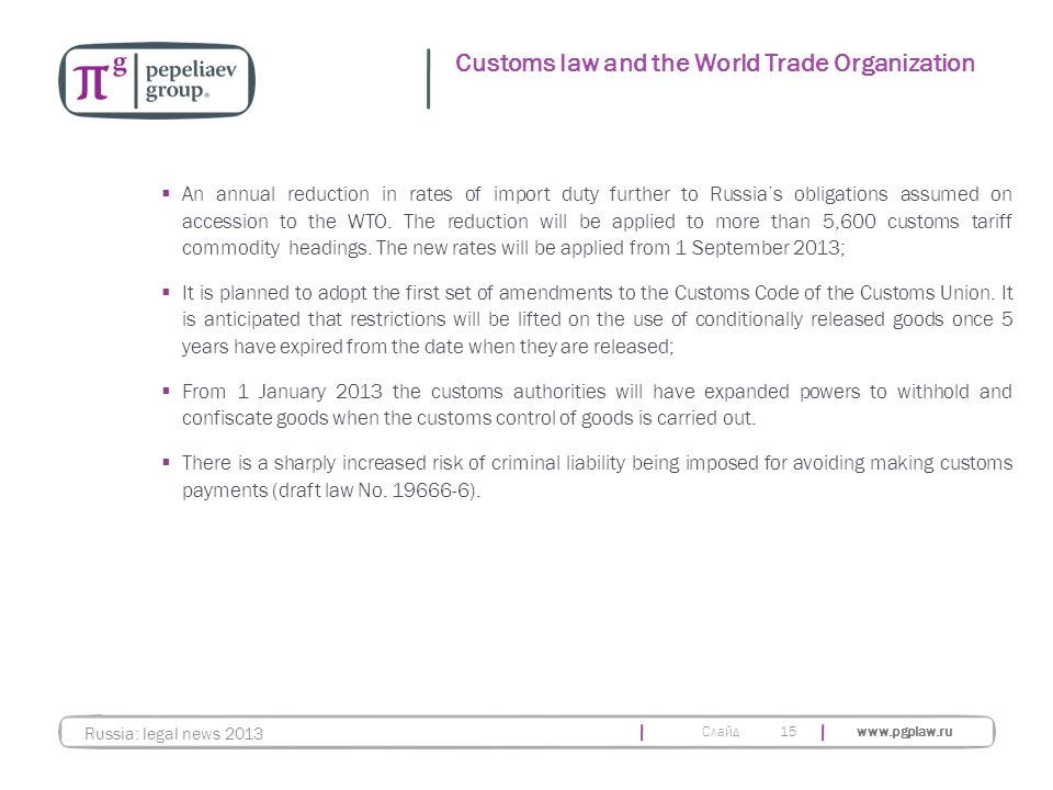 Слайд www.pgplaw.ru 15 Customs law and the World Trade Organization Russia: legal news 2013  An annual reduction in rates of import duty further to R