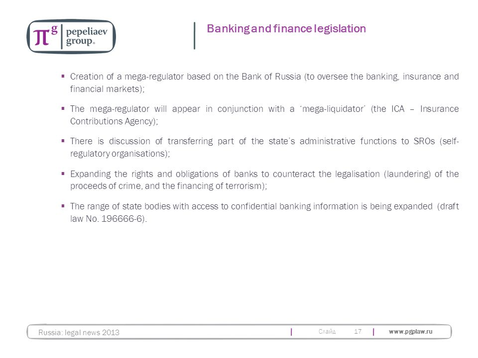 Слайд www.pgplaw.ru 17  Creation of a mega-regulator based on the Bank of Russia (to oversee the banking, insurance and financial markets);  The meg