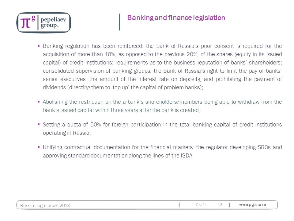 Слайд www.pgplaw.ru 18  Banking regulation has been reinforced: the Bank of Russia's prior consent is required for the acquisition of more than 10%, as opposed to the previous 20%, of the shares (equity in its issued capital) of credit institutions; requirements as to the business reputation of banks' shareholders; consolidated supervision of banking groups, the Bank of Russia's right to limit the pay of banks' senior executives; the amount of the interest rate on deposits; and prohibiting the payment of dividends (directing them to 'top up' the capital of problem banks);  Abolishing the restriction on the a bank's shareholders/members being able to withdraw from the bank's issued capital within three years after the bank is created;  Setting a quota of 50% for foreign participation in the total banking capital of credit institutions operating in Russia;  Unifying contractual documentation for the financial markets: the regulator developing SROs and approving standard documentation along the lines of the ISDA.