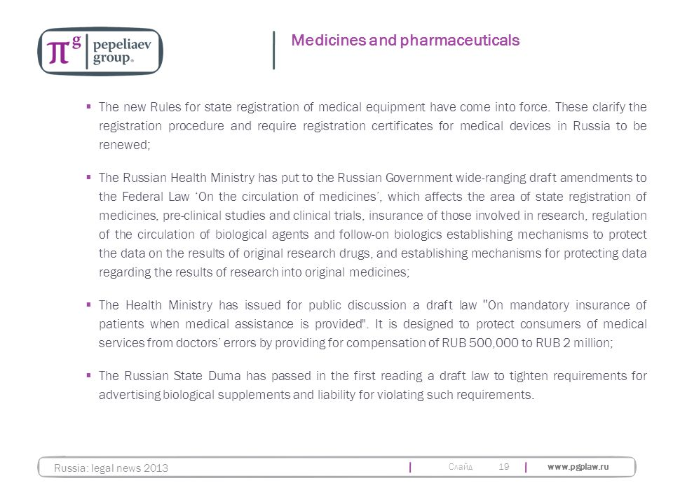 Слайд www.pgplaw.ru 19 Medicines and pharmaceuticals Russia: legal news 2013  The new Rules for state registration of medical equipment have come into force.