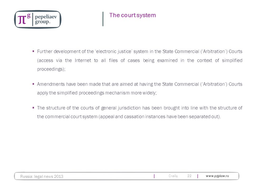 Слайд www.pgplaw.ru 22 The court system Russia: legal news 2013  Further development of the 'electronic justice' system in the State Commercial ('Arbitration') Courts (access via the Internet to all files of cases being examined in the context of simplified proceedings);  Amendments have been made that are aimed at having the State Commercial ('Arbitration') Courts apply the simplified proceedings mechanism more widely;  The structure of the courts of general jurisdiction has been brought into line with the structure of the commercial court system (appeal and cassation instances have been separated out).