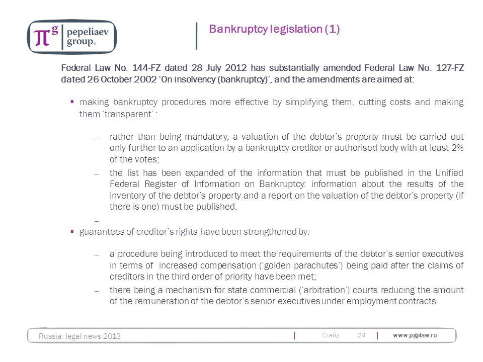 Слайд www.pgplaw.ru 24 Bankruptcy legislation (1) Russia: legal news 2013 Federal Law No. 144-FZ dated 28 July 2012 has substantially amended Federal