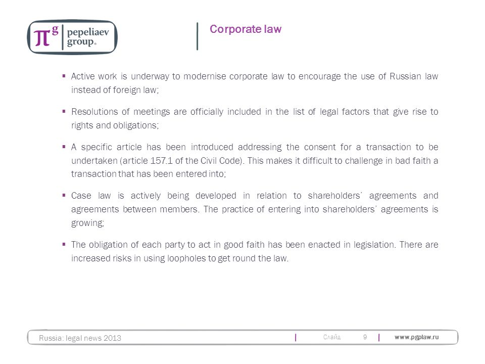 Слайд www.pgplaw.ru 9 Corporate law Russia: legal news 2013  Active work is underway to modernise corporate law to encourage the use of Russian law instead of foreign law;  Resolutions of meetings are officially included in the list of legal factors that give rise to rights and obligations;  A specific article has been introduced addressing the consent for a transaction to be undertaken (article 157.1 of the Civil Code).