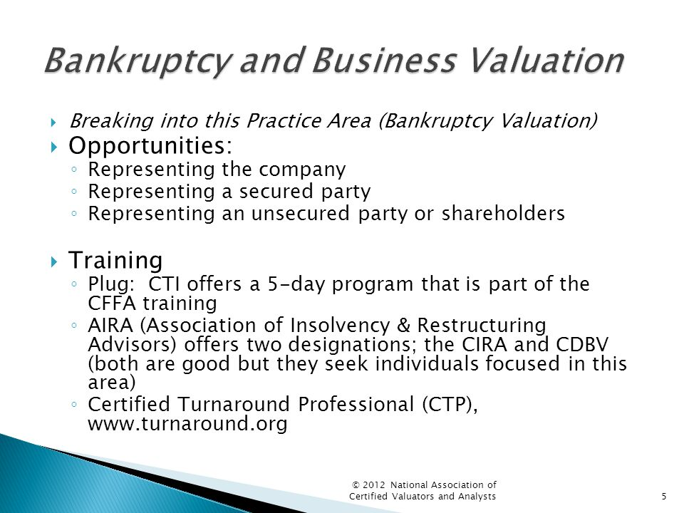  Breaking into this Practice Area (Bankruptcy Valuation)  Opportunities: ◦ Representing the company ◦ Representing a secured party ◦ Representing an unsecured party or shareholders  Training ◦ Plug: CTI offers a 5-day program that is part of the CFFA training ◦ AIRA (Association of Insolvency & Restructuring Advisors) offers two designations; the CIRA and CDBV (both are good but they seek individuals focused in this area) ◦ Certified Turnaround Professional (CTP), www.turnaround.org © 2012 National Association of Certified Valuators and Analysts5