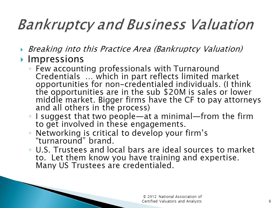  Breaking into this Practice Area (Bankruptcy Valuation)  Impressions ◦ Few accounting professionals with Turnaround Credentials … which in part reflects limited market opportunities for non-credentialed individuals.