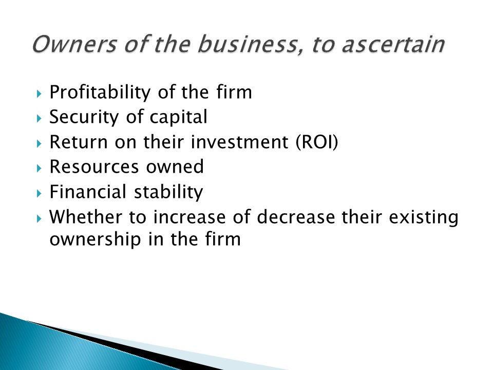  Profitability of the firm  Security of capital  Return on their investment (ROI)  Resources owned  Financial stability  Whether to increase of