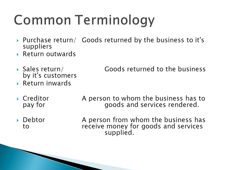  Purchase return/Goods returned by the business to it's suppliers  Return outwards  Sales return/Goods returned to the business by it's customers 