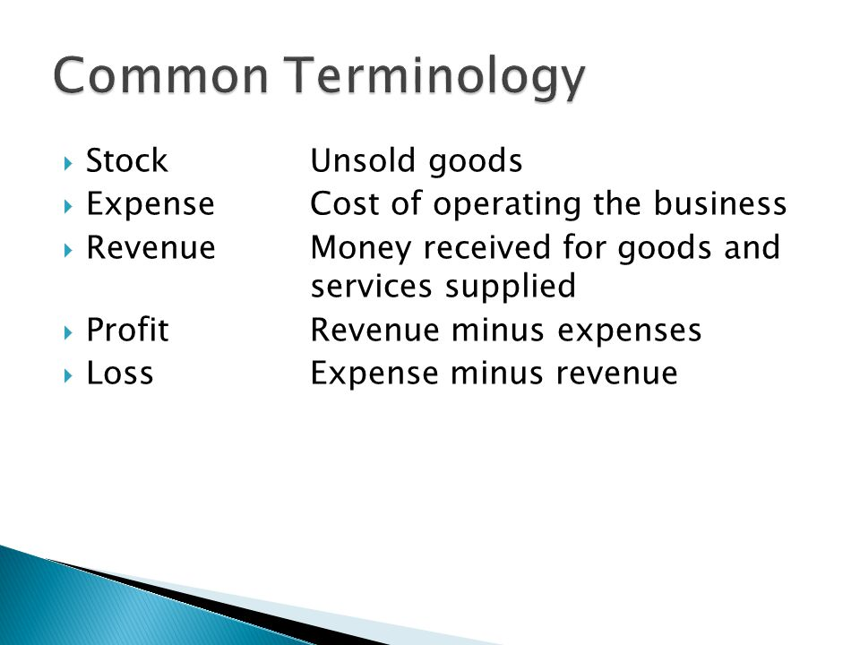  Stock Unsold goods  ExpenseCost of operating the business  RevenueMoney received for goods and services supplied  ProfitRevenue minus expenses 