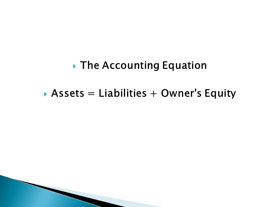  The Accounting Equation  Assets = Liabilities + Owner's Equity