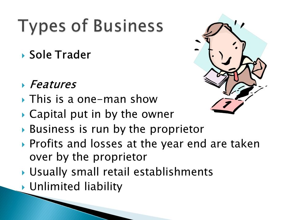  Sole Trader  Features  This is a one-man show  Capital put in by the owner  Business is run by the proprietor  Profits and losses at the year e