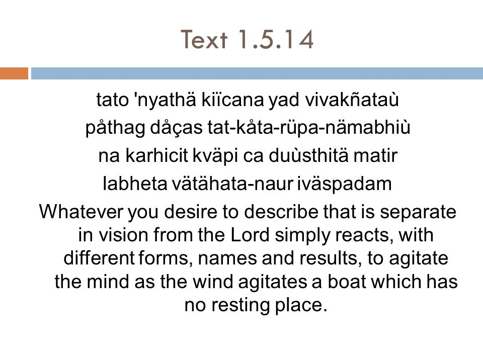 Text 1.5.14 tato nyathä kiïcana yad vivakñataù påthag dåças tat-kåta-rüpa-nämabhiù na karhicit kväpi ca duùsthitä matir labheta vätähata-naur iväspadam Whatever you desire to describe that is separate in vision from the Lord simply reacts, with different forms, names and results, to agitate the mind as the wind agitates a boat which has no resting place.