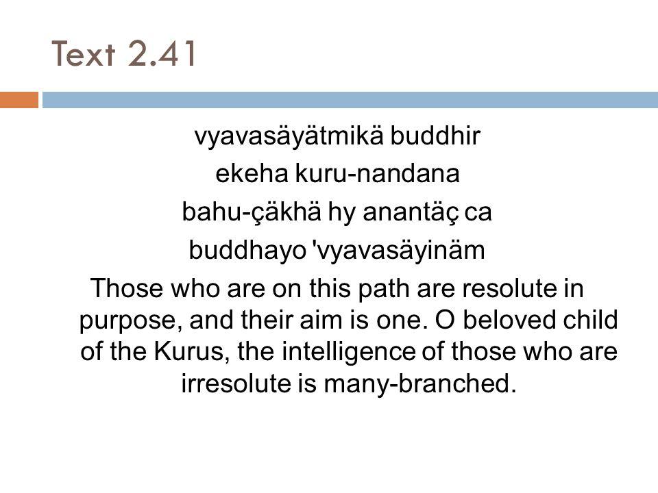 Text 2.41 vyavasäyätmikä buddhir ekeha kuru-nandana bahu-çäkhä hy anantäç ca buddhayo vyavasäyinäm Those who are on this path are resolute in purpose, and their aim is one.