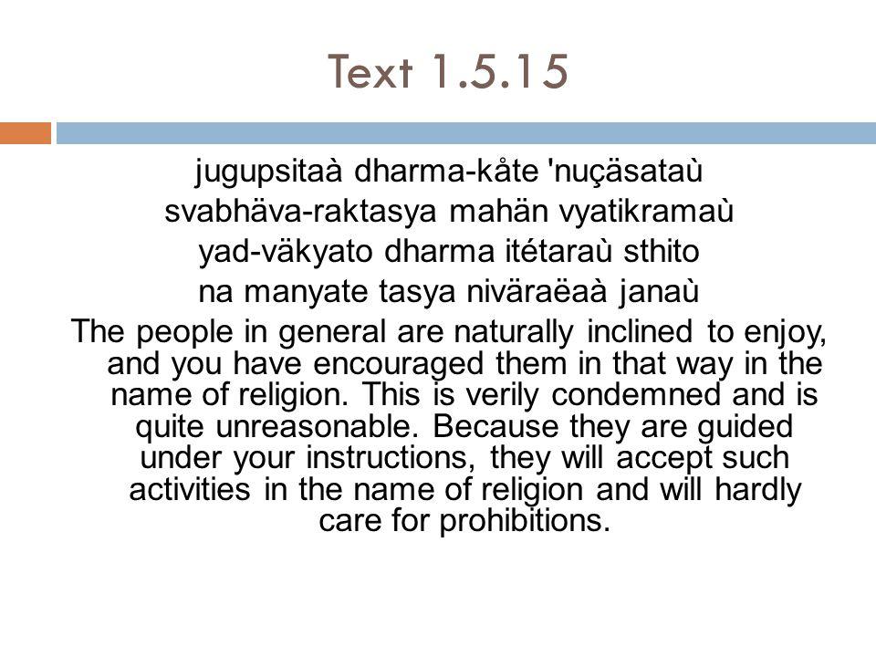 Text 1.5.15 jugupsitaà dharma-kåte nuçäsataù svabhäva-raktasya mahän vyatikramaù yad-väkyato dharma itétaraù sthito na manyate tasya niväraëaà janaù The people in general are naturally inclined to enjoy, and you have encouraged them in that way in the name of religion.