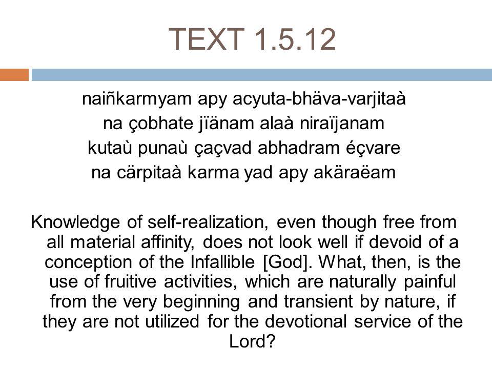Text 1.5.22 idaà hi puàsas tapasaù çrutasya vä sviñöasya süktasya ca buddhi-dattayoù avicyuto rthaù kavibhir nirüpito yad-uttamaçloka-guëänuvarëanam Learned circles have positively concluded that the infallible purpose of the advancement of knowledge, namely austerities, study of the Vedas, sacrifice, chanting of hymns and charity, culminates in the transcendental descriptions of the Lord, who is defined in choice poetry.