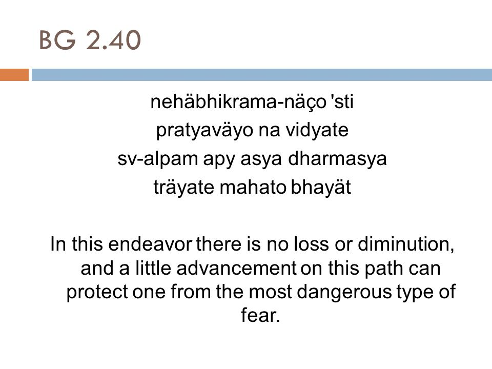 BG 2.40 nehäbhikrama-näço sti pratyaväyo na vidyate sv-alpam apy asya dharmasya träyate mahato bhayät In this endeavor there is no loss or diminution, and a little advancement on this path can protect one from the most dangerous type of fear.