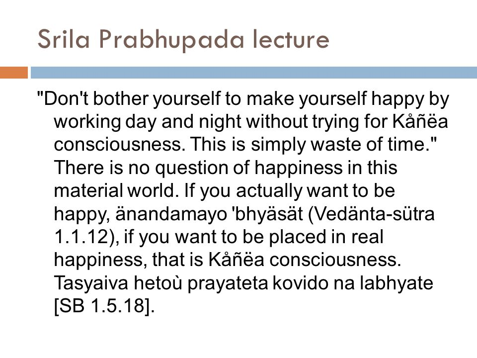 Srila Prabhupada lecture Don t bother yourself to make yourself happy by working day and night without trying for Kåñëa consciousness.