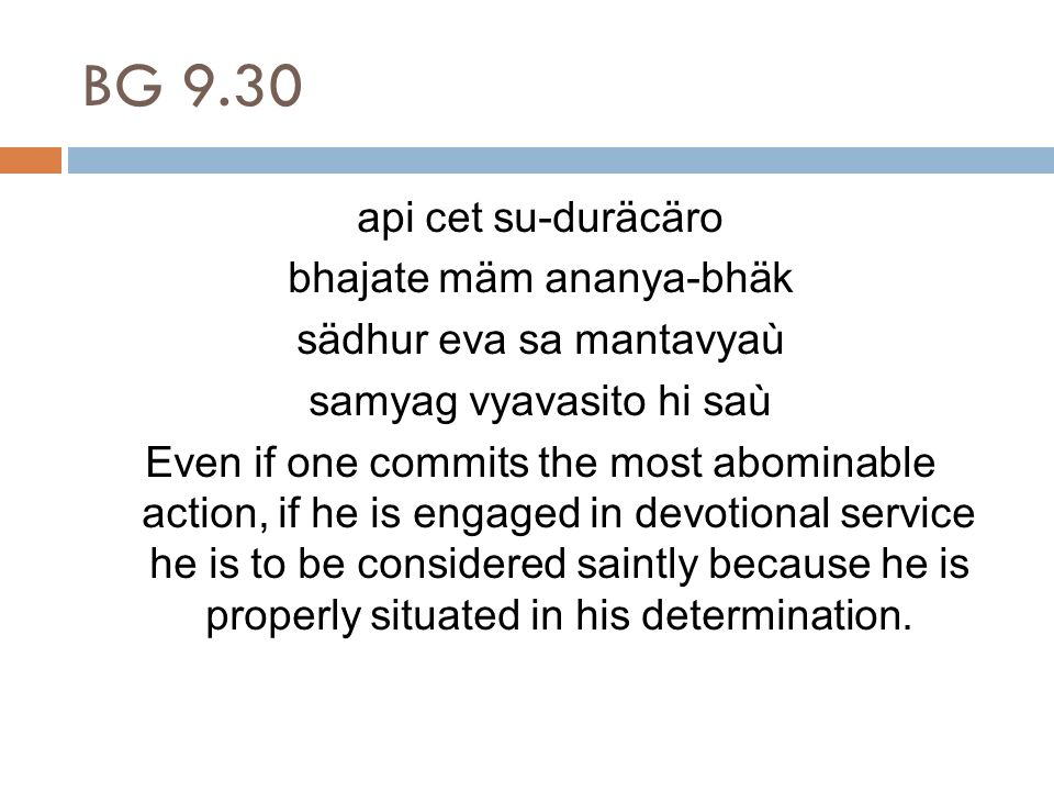BG 9.30 api cet su-duräcäro bhajate mäm ananya-bhäk sädhur eva sa mantavyaù samyag vyavasito hi saù Even if one commits the most abominable action, if he is engaged in devotional service he is to be considered saintly because he is properly situated in his determination.
