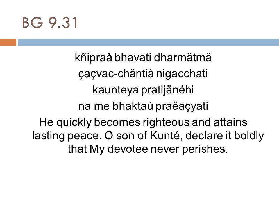 BG 9.31 kñipraà bhavati dharmätmä çaçvac-chäntià nigacchati kaunteya pratijänéhi na me bhaktaù praëaçyati He quickly becomes righteous and attains lasting peace.