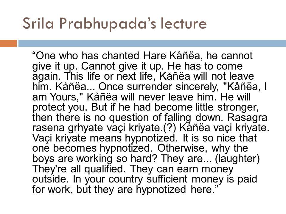 Srila Prabhupada's lecture One who has chanted Hare Kåñëa, he cannot give it up.